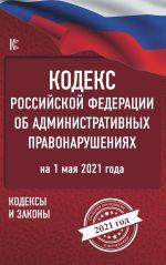 Kodeks Rossijskoj Federatsii ob administrativnykh pravonarushenijakh na 1 maja 2021 goda