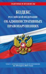 Kodeks RF ob administrativnykh pravonarushenijakh (KoAP RF): tekst s izm. na 20 marta 2021 g.