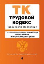 Trudovoj kodeks Rossijskoj Federatsii. Tekst s izm. i dop. na 20 marta 2021 goda (+ tablitsa izmenenij) (+ putevoditel po sudebnoj praktike)