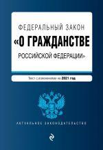 """Federalnyj zakon """"O grazhdanstve Rossijskoj Federatsii"""". Tekst s izm. na 2021 god"""