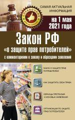 """Zakon RF """"O zaschite prav potrebitelej"""" s kommentarijami k zakonu i obraztsami zajavlenij na 1 maja 2021 goda"""