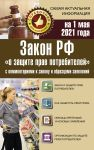 """Закон РФ """"О защите прав потребителей"""" с комментариями к закону и образцами заявлений на 1 мая 2021 года"""
