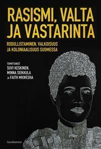 Rasismi, valta ja vastarinta. Rodullistaminen, valkoisuus ja koloniaalisuus Suomessa