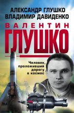 Valentin Glushko : Chelovek, prolozhivshij dorogu v kosmos