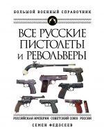 Vse russkie pistolety i revolvery: Rossijskaja Imperija, Sovetskij Sojuz, Rossija. Samaja polnaja entsiklopedija