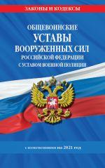 Obschevoinskie ustavy Vooruzhennykh Sil Rossijskoj Federatsii.Ustav voennoj politsii s posl. izm. na 2021 g.
