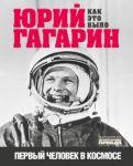 Jurij Gagarin. Pervyj chelovek v kosmose. Kak eto bylo