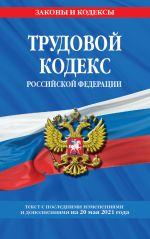 Trudovoj kodeks Rossijskoj Federatsii: tekst s posl. izm. i dop. na 20 maja 2021 g.