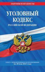 Ugolovnyj kodeks Rossijskoj Federatsii: tekst s izm. i dop. na 20 maja 2021 g.
