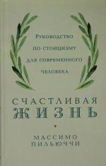 Schastlivaja zhizn: Rukovodstvo po stoitsizmu dlja sovremennogo cheloveka