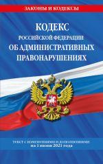 Kodeks RF ob administrativnykh pravonarushenijakh (KoAP RF): tekst s izm. na 1 ijunja 2021 g.