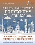 Vsja shkolnaja programma po russkomu jazyku: vse pravila s trudnostjami, primerami i prilozhenijami