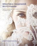 Практика свадебной фотографии. Приемы создания идеальных кадров от фотографа из Беверли-Хиллз