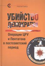 Ubijstvo demokratii.Operatsii TSRU i Pentagona v postsovetskij period (12+)