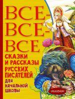 Vse-vse-vse skazki i rasskazy russkikh pisatelej dlja nachalnoj shkoly
