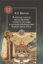 V poiskakh ideala: predstavlenija o vlasti gosudarja v russkoj publitsistike pervoj treti XVI v.