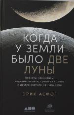 Kogda u Zemli bylo dve Luny: Planety-kannibaly, ledjanye giganty, grjazevye komety i drugie svetila nochnogo neba