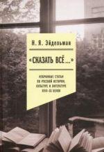«Skazat vse…». Izbrannye stati po russkoj istorii, kulture i literature XVIII–XX vekov