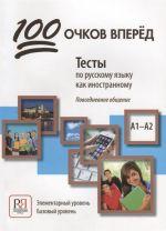100 ochkov vperjod: Testy po russkomu jazyku kak inostrannomu: povsednevnoe obschenie. Elementarnyj uroven A1. Bazovyj uroven A2