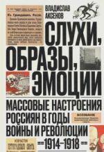 Slukhi, obrazy, emotsii. Massovye nastroenija rossijan v gody vojny i revoljutsii (1914-1918)
