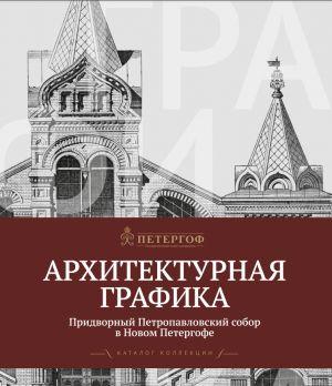 Arkhitekturnaja grafika. Pridvornyj Petropavlovskij sobor v Novom Petergofe: Katalog kollektsii