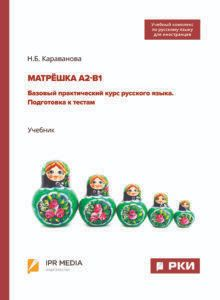 MATRESHKA A2-B1. Basic practical course of the Russian language. Preparing for tests.