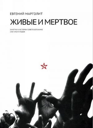 Zhivye i mertvoe. Zametki k istorii sovetskogo kino 1920-1960-kh godov