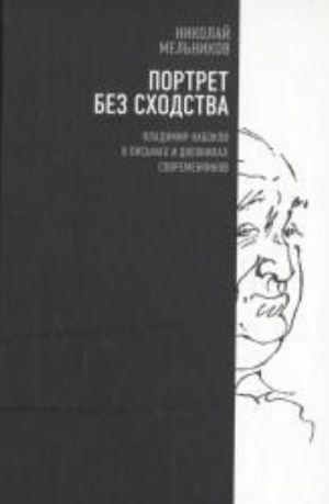Portret bez skhodstva. Vladimir Nabokov v pismakh i dnevnikakh sovremennikov