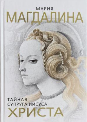 Marija Magdalina. Tajnaja supruga Iisusa Khrista