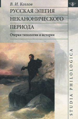 Russkaja elegija nekanonicheskogo perioda. Ocherki tipologii i istorii