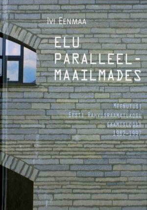 ELU PARALLEELMAAILMADES. MEENUTUSI EESTI RAHVUSRAAMATUKOGU SAAMISLOOST 1982 - 1997