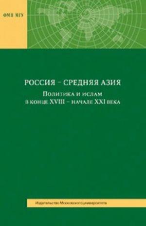 Россия - Средняя Азия. Политика и ислам в конце ХVIII - начале XXI века