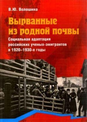 Vyrvannye iz rodnoj pochvy. Sotsialnaja adaptatsija rossijskikh uchenykh-emigrantov v 1920-1930-e gody