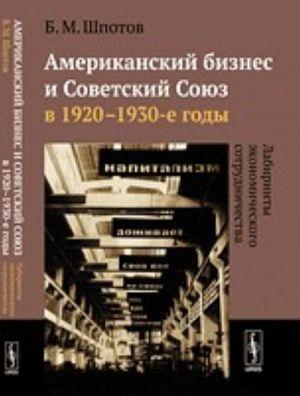 Amerikanskij biznes i Sovetskij Sojuz v 1920-1930-e gody. Labirinty ekonomicheskogo sotrudnichestva