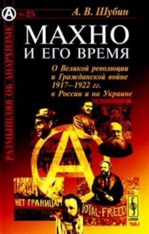 Makhno i ego vremja. O Velikoj revoljutsii i Grazhdanskoj vojne 1917-1922 gg. v Rossii i na Ukraine
