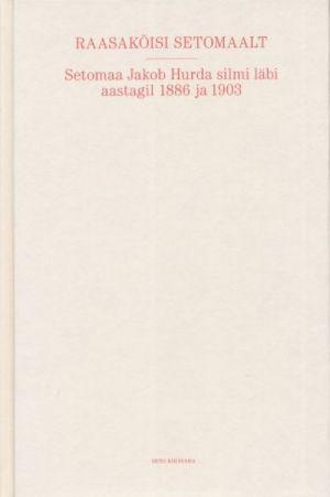 RAASAKÕISI SETOMAALT. SETOMAA JAKOB HURDA SILMI LÄBI AASTAGIL 1886 JA 1903