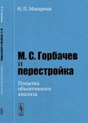 М. С. Горбачев и перестройка. Попытка объективного анализа