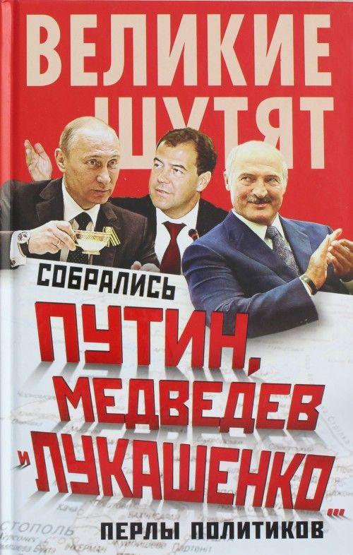 Собрались Путин, Медведев и Лукашенко... Перлы политиков