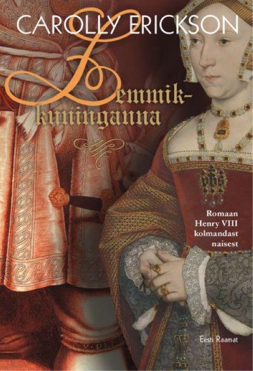 LEMMIKKUNINGANNA. ROMAAN HENRY VIII KOLMANDAST NAISEST