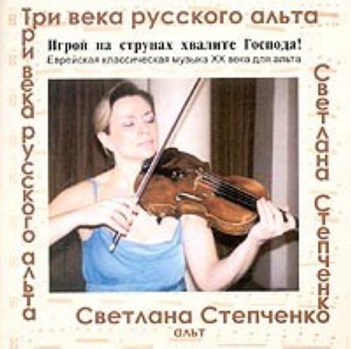 Svetlana Stepchenko. Three centuries of Russian viola. Praise the Lord. / Igroj na strunakh khvalite Gospoda! Svetlana Stepchenko, Viola. Jewish classical music of XX century for Viola