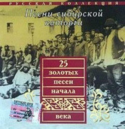 25 zolotykh pesen nachala XX veka. Pesni sibirskoj katorgi