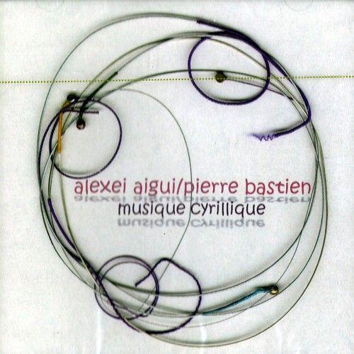 Alexei Aigui / Pierre Bastien. Musique Cyrillique