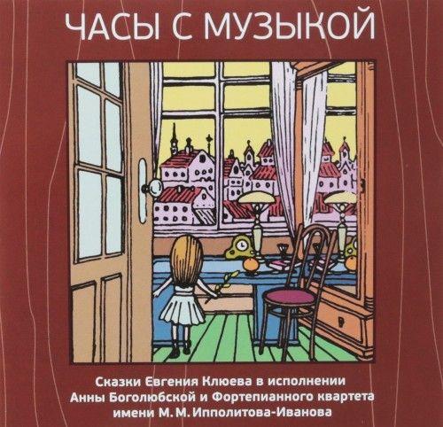 Chasy s muzykoj. Skazki Evgenija Kljueva v ispolnenii Anny Bogoljubskoj i Fortepiannogo kvarteta im.Ippolitova-Ivanova