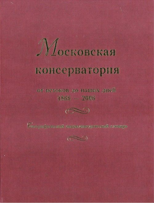 Entsiklopedicheskij slovar-spravochnik Moskovskaja konservatorija 1866-2006. / The Moscow Conservatory from the roots to our days. 1866-2006. Biographical Reference Book.