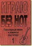 """Igraju bez not. Populjarnye pesni i romansy pod gitaru. Posobie dlja zhelajuschikh igrat na gitare bez znanija notnoj gramoty. Vypusk 1. Prilozhenie k """"Samouchitelju bez not"""""""