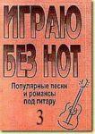 """Igraju bez not. Populjarnye pesni i romansy pod gitaru. Posobie dlja zhelajuschikh igrat na gitare bez znanija notnoj gramoty. Vypusk 3. Prilozhenie k """"Samouchitelju bez not"""""""