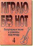 """Igraju bez not. Populjarnye pesni i romansy pod gitaru. Posobie dlja zhelajuschikh igrat na gitare bez znanija notnoj gramoty. Vypusk 4. Prilozhenie k """"Samouchitelju bez not"""""""