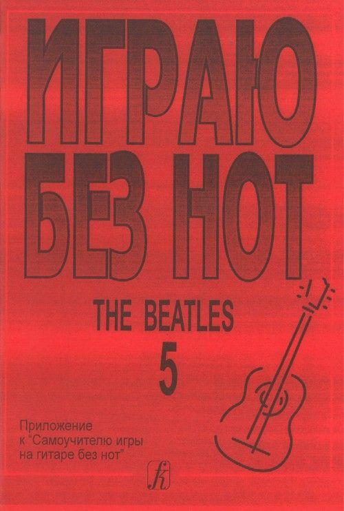 """Igraju bez not. The Beatles. Posobie dlja zhelajuschikh igrat na gitare bez znanija notnoj gramoty. Vypusk 5. Prilozhenie k """"Samouchitelju bez not"""""""
