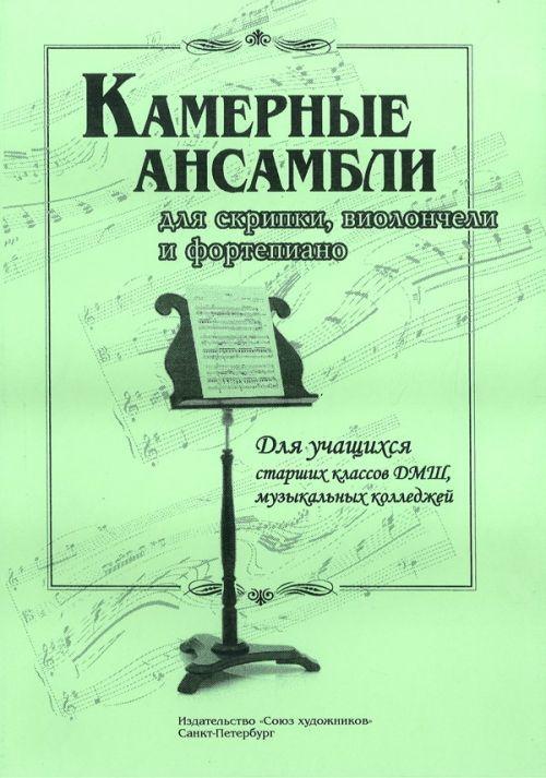 Камерные ансамбли для скрипки, виолончели и фортепиано. Для учащихся старших классов ДМШ, музыкальных колледжей.