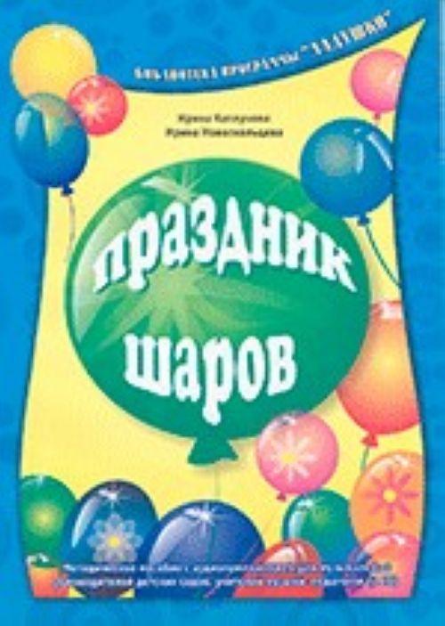 Prazdnik sharov. Metodicheskoe posobie s audioprilozheniem dlja muzykalnykh rukovoditelej detskikh sadov, uchitelej muzyki, pedagogov (+2CD)